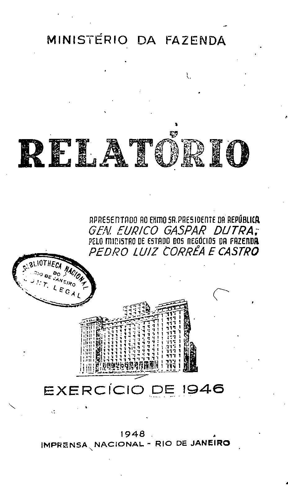Ministerio da Fazenda - Relatório apresentado ao Exmo. Sr. presidente da República, Gen. Eurico Gaspar Dutra, pelo ministro dos negócios da Fazenda, Pedro Luiz Corrêa e Castro - Exercício de 1946