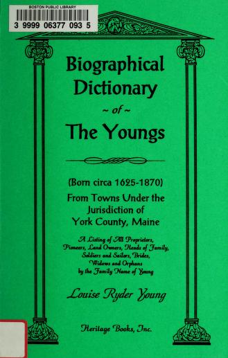 Biographical dictionary of the Youngs (born circa 1625-1870) from towns under the jurisdiction of York County, Maine : a listing of all proprietors, pioneers, land owners, heads of family, soldiers and sailors, brides, widows, and orphans by the family name of Young by