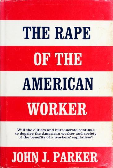 The rape of the American worker by Parker, John J.