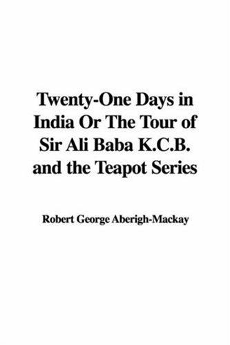 Twenty-one Days in India or the Tour of Sir Ali Baba K.c.b. And the Teapot Series by George Aberigh-Mackay