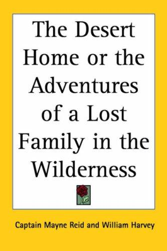 The Desert Home or the Adventures of a Lost Family in the Wilderness by Mayne Reid